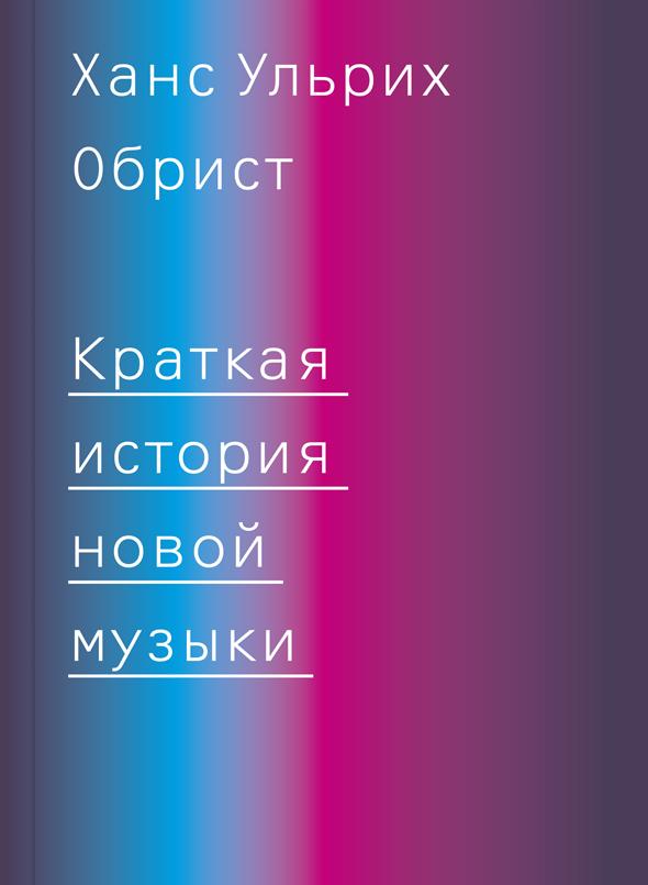 Ханс Ульрих Обрист. Краткая история новой музыки, Ад Маргинем Пресс, 2013
