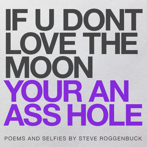 Steve Roggenbuck. IF YOU DONT LOVE THE MOON YOUR AN ASS HOLE (self-published, 2013)