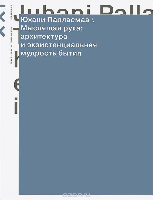 Юхани Палласмаа. Мыслящая рука: архитектура и экзистенциальная мудрость бытия // Классика-XXI, 2013