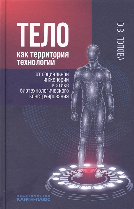 Тело как территория технологий от социальной инженерии к этике биотехнологического конструирования: монография,Москва: К